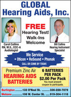 GLOBALHearing Aids, Inc.FREEHearing Test!Walk-InsWelcomeCarol CollinsRN, M.S., CCC-AAudiologistBill CollinsHearing InstrumentSpecialistWe Service Oticon  ReSound  PhonakCALL OR COME BY TODAY.6 BATTERIESPER PACK$2.00 Per PackYou must presentcoupon to participate.Premium Zinc AirHEARING AIDSBATTERIESBurlington . 133 O'Neal St. .336-228-7879Mebane . 106 W. Center St. .919-304-1116....................BN-41038 GLOBAL Hearing Aids, Inc. FREE Hearing Test! Walk-Ins Welcome Carol Collins RN, M.S., CCC-A Audiologist Bill Collins Hearing Instrument Specialist We Service  Oticon  ReSound  Phonak CALL OR COME BY TODAY. 6 BATTERIES PER PACK $2.00 Per Pack You must present coupon to participate. Premium Zinc Air HEARING AIDS BATTERIES Burlington . 133 O'Neal St. .336-228-7879 Mebane . 106 W. Center St. .919-304-1116 ......... ........... BN-41038