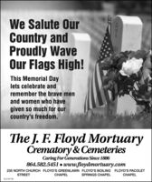 We Salute OurCountry andProudly WaveOur Flags High!This Memorial Daylets celebrate andremember the brave menand women who havegiven so much for ourcountry's freedom.The J. F. Floyd MortuaryCrematory & CemeteriesCaring For Generations Since 1886864.582.5451  www.floydmortuary.com235 NORTH CHURCH FLOYD'S GREENLAWN FLOYD'S BOILING FLOYD'S PACOLETSTREETELSPRINGS CHAPELELSC2197105 We Salute Our Country and Proudly Wave Our Flags High! This Memorial Day lets celebrate and remember the brave men and women who have given so much for our country's freedom. The J. F. Floyd Mortuary Crematory & Cemeteries Caring For Generations Since 1886 864.582.5451  www.floydmortuary.com 235 NORTH CHURCH FLOYD'S GREENLAWN FLOYD'S BOILING FLOYD'S PACOLET STREET EL SPRINGS CHAPEL EL SC2197105