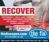 RECOVERCRYOTHERAPY  COLD LASER THERAPYMASSAGE  MYOFASCIAL RELEASELED THERAPY  IV THERAPYOXYGEN THERAPYOPEN FOR BUSINESSBY APPT ONLYthefixaspen.com (the fix970.544.6800 ext. 102recovery therapyObermeyer Place  501 Rio Grande Place Ste 105  Aspen RECOVER CRYOTHERAPY  COLD LASER THERAPY MASSAGE  MYOFASCIAL RELEASE LED THERAPY  IV THERAPY OXYGEN THERAPY OPEN FOR BUSINESS BY APPT ONLY thefixaspen.com (the fix 970.544.6800 ext. 102 recovery therapy Obermeyer Place  501 Rio Grande Place Ste 105  Aspen
