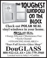 """The TOUGHESTWINDOWON TheBLOCKCheck out POLAR SEALvinyl windows in your home.POLAR SEALEnergy Efficient Maintenance Free Easily Cleaned FINANCING AVAILABLE WINDOWS""""Your Full Service Glass Shop""""DouGLASS800-922-GLAS  231-779-3960Located next to Arby's Cadillac The TOUGHEST WINDOW ON The BLOCK Check out POLAR SEAL vinyl windows in your home. POLAR SEAL Energy Efficient Maintenance Free  Easily Cleaned  FINANCING AVAILABLE  WINDOWS """"Your Full Service Glass Shop"""" DouGLASS 800-922-GLAS  231-779-3960 Located next to Arby's Cadillac"""