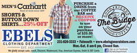 PURCHASE aDRINK fromour COFFEEBAR andRECEIVEa COUPONto useMEN'S CarharttHard at work since 1889.SHORTS &BUTTON DOWNSHIRTS...25% OFFThBridgeEBELSon yourpurchaseof $20.00or more!231-826-3333  Falmouth www.ebelsgeneralstore.comMon.-Sat. 8 am-6 pm, Closed Sun.NT COFEYGOODCLOTHING DEPARTMENTEST. 1920We gladly accept cash, check, Discover, Mastercard, Visa, American Express, Debit & EBT CardsLike us on Facebook@EbelsDepartment PURCHASE a DRINK from our COFFEE BAR and RECEIVE a COUPON to use MEN'S Carhartt Hard at work since 1889. SHORTS & BUTTON DOWN SHIRTS...25% OFF Th Bridge EBELS on your purchase of $20.00 or more! 231-826-3333  Falmouth www.ebelsgeneralstore.com Mon.-Sat. 8 am-6 pm, Closed Sun. NT COFEY GOOD CLOTHING DEPARTMENT EST. 1920 We gladly accept cash, check, Discover, Mastercard, Visa, American Express, Debit & EBT Cards Like us on Facebook @EbelsDepartment
