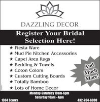 DAZZLING DECORRegister Your BridalSelection Here!* Fiesta Ware* Mud Pie Kitchen Accessories* Capel Area Rugs* Bedding & Towels* Coton Colors* Custom Cutting Boards* Totally Bamboo* Lots of Home DecorAndMuchMore!Monday-Saturday 10am-6pmSaturday 10am -4pm1304 Scurry432-264-6000310357  DAZZLING DECOR Register Your Bridal Selection Here! * Fiesta Ware * Mud Pie Kitchen Accessories * Capel Area Rugs * Bedding & Towels * Coton Colors * Custom Cutting Boards * Totally Bamboo * Lots of Home Decor And Much More! Monday-Saturday 10am-6pm Saturday 10am -4pm 1304 Scurry 432-264-6000 310357