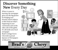 Discover SomethingNew Every DayWhen it comes tolearning, the newspapergives you the big pictureby bringing yourfavorite school subjectsto life! Find out what'shappening in yourcommunity and on theother side of the globe.It's all inside your localnewspaper.Brad's Cottage GroveChevrolet is proudSponsor of Newspapersin Education.Brad'sChevyCOTTAGE GROVECHEVROLET-GMC Discover Something New Every Day When it comes to learning, the newspaper gives you the big picture by bringing your favorite school subjects to life! Find out what's happening in your community and on the other side of the globe. It's all inside your local newspaper. Brad's Cottage Grove Chevrolet is proud Sponsor of Newspapers in Education. Brad's Chevy COTTAGE GROVE CHEVROLET-GMC