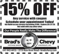 15% OFFAny service with couponSchedule your appointment Today!I Not Valid on any service Exceeding $100  Expires 03-31-20Not valid with any other offer.I Our People Really Make The Difference!I Brad'sChevy ICOTTAGE GROVECHEVROLET, INC.541-942-4415  2775 Row River Road  bradschevy.com 15% OFF Any service with coupon Schedule your appointment Today! I Not Valid on any service Exceeding $100  Expires 03-31-20 Not valid with any other offer. I Our People Really Make The Difference! I Brad's Chevy I COTTAGE GROVE CHEVROLET, INC. 541-942-4415  2775 Row River Road  bradschevy.com