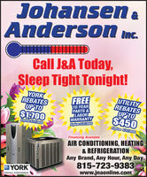 JohansenAnderson mc.IDCall J&A Today,Sleep Tight Tonight!YORKREBATESUP TO$1700UTILITYREBATESUP TO$450FREE10 YEARPARTS&LABORWARRANTYExpires 5/31/2020Expires 5/31/2020Expires 5/31/2020Financing AvailableAIR CONDITIONING, HEATING& REFRIGERATIONAny Brand, Any Hour, Any Day.815-723-9383www.jnaonline.comYORKINSTALL CONFIDENCE Johansen Anderson mc. ID Call J&A Today, Sleep Tight Tonight! YORK REBATES UP TO $1700 UTILITY REBATES UP TO $450 FREE 10 YEAR PARTS& LABOR WARRANTY Expires 5/31/2020 Expires 5/31/2020 Expires 5/31/2020 Financing Available AIR CONDITIONING, HEATING & REFRIGERATION Any Brand, Any Hour, Any Day. 815-723-9383 www.jnaonline.com YORK INSTALL CONFIDENCE