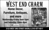 WEST END CHARMHome Decor,Furniture, Antiques,and moreWednesday-Friday 9am-5pmand Saturday 10am-4pmLIKE US ONfacebook.2123 WEST 3RD STREET DIXON, IL 815-677-9217 WEST END CHARM Home Decor, Furniture, Antiques, and more Wednesday-Friday 9am-5pm and Saturday 10am-4pm LIKE US ON facebook. 2123 WEST 3RD STREET DIXON, IL 815-677-9217