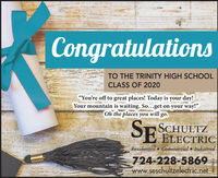 "CongratulationsTO THE TRINITY HIGH SCHOOLCLASS OF 2020""You're off to great places! Today is your day!Your mountain is waiting. So...get on your way!""Oh the places you will go.SE BEECTRICSCHULTZResidential Commercial  Industrial724-228-5869www.seschultzelectric.net Congratulations TO THE TRINITY HIGH SCHOOL CLASS OF 2020 ""You're off to great places! Today is your day! Your mountain is waiting. So...get on your way!"" Oh the places you will go. SE BEECTRIC SCHULTZ Residential Commercial  Industrial 724-228-5869 www.seschultzelectric.net"