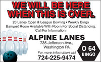 WE WILL BE HEREWHEN THIS IS OVER.20 Lanes Open & League Bowling  Weekly BingoBanquet Room Available With Room For Social Distancing.Call For Information.ALPINE LANES735 Jefferson Ave.,Washington PA0 64For more information callBINGO724-225-9474 WE WILL BE HERE WHEN THIS IS OVER. 20 Lanes Open & League Bowling  Weekly Bingo Banquet Room Available With Room For Social Distancing. Call For Information. ALPINE LANES 735 Jefferson Ave., Washington PA 0 64 For more information call BINGO 724-225-9474