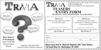 Find the answers to this week's Trivia Teasers Iin the Classified ads.Enter for a chance to win a great prize.TRAIA TRAATEASERSENTRY FORMDEADLINE: NEXT WEDNESDAY AT 12:00 NOONWho am 1?Brain TeasersTRIVIA #1:What is widely regarded as being thetraditional food for St. Patrick's Day?TRIVIA #2:What has become a tradition of theChicago St. Patrick's Day Parade?Popular MusicMovie StarsAttach Trivia Teasers #1 Answer HereAttach Trivia Teasers #2 Answer HereMarch 9-March 13March 9-March 13NameBernie VanAddressBriggle ofWashingtonis the week 449CityStateZIPDaytime PhoneReturn entry form to: Observer-Reporter, Attn: Trivia Teasers,Find the Classified AdsTrivia Contestwith the Trivia Teasers Answers 1 122 South Main St., Washington, PA 15301451IWinner Find the answers to this week's Trivia Teasers I in the Classified ads. Enter for a chance to win a great prize. TRAIA TRAA TEASERS ENTRY FORM DEADLINE: NEXT WEDNESDAY AT 12:00 NOON Who am 1? Brain Teasers TRIVIA #1: What is widely regarded as being the traditional food for St. Patrick's Day? TRIVIA #2: What has become a tradition of the Chicago St. Patrick's Day Parade? Popular Music Movie Stars Attach Trivia Teasers #1 Answer Here Attach Trivia Teasers #2 Answer Here March 9-March 13 March 9-March 13 Name Bernie Van Address Briggle of Washington is the week 449 City State ZIP Daytime Phone Return entry form to: Observer-Reporter, Attn: Trivia Teasers, Find the Classified Ads Trivia Contest with the Trivia Teasers Answers 1 122 South Main St., Washington, PA 15301 451I Winner