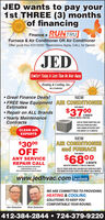 """JED wants to pay your1st THREE (3) monthsof financingFinance a RUNTRUY TRANEFurnace & Air Conditioner OR Air ConditionerOffer good thru 5/31/2020 """"Restrictions Apply, CALL for DetailsJEDCowtort Today Is Less Than An Hour AuagHeating & Cooling, Inc.HIC # PADO8369 Great Finance Deals!NEW FREE New Equipment AIR CONDITIONEREstimatesFOR ABOUT$37 NTH Repair on ALL Brands Yearly MaintenanceContractsA MONTH2 TON A/C WITH 2 TON COILASK US TODAY HOW YOU CANREPLACE YOUR OLD UNITFOR A MORE EFFICIENT UNITCLEAN AIRFOR ABOUT S37 A MONTH.EXPERTS$3000OFFNEWAIR CONDITIONERand FURNACEFOR ABOUTANY SERVICEREPAIR CALL$6800A MONTH60K BTU FURNACE, 2 TON A/C AND COILCANNOT BE USID WITH OTHER OFFERScouPON EXHRES S2n.ASK US TODAY HOW YOU CAN REPLACE YOUR OLD UNITSFOR MORE EFFICIENT UNITS FOR ABOUT $68A MONTH.MUST E PRESINTEDAI TIME OF SERVICEwww.jedhvac.com lacebookenonWE ARE COMMITTED TO PROVIDINGHEATING & COOLINGSOLUTIONS TO KEEP YOUCOMFORTABLE YEAR ROUND.Jim DelattreRick Delattre412-384-2844  724-379-9220 JED wants to pay your 1st THREE (3) months of financing Finance a RUNTRU Y TRANE Furnace & Air Conditioner OR Air Conditioner Offer good thru 5/31/2020 """"Restrictions Apply, CALL for Details JED Cowtort Today Is Less Than An Hour Auag Heating & Cooling, Inc. HIC # PADO8369  Great Finance Deals! NEW  FREE New Equipment AIR CONDITIONER Estimates FOR ABOUT $37 NTH  Repair on ALL Brands  Yearly Maintenance Contracts A MONTH 2 TON A/C WITH 2 TON COIL ASK US TODAY HOW YOU CAN REPLACE YOUR OLD UNIT FOR A MORE EFFICIENT UNIT CLEAN AIR FOR ABOUT S37 A MONTH. EXPERTS $3000 OFF NEW AIR CONDITIONER and FURNACE FOR ABOUT ANY SERVICE REPAIR CALL $6800 A MONTH 60K BTU FURNACE, 2 TON A/C AND COIL CANNOT BE USID WITH OTHER OFFERS couPON EXHRES S2n. ASK US TODAY HOW YOU CAN REPLACE YOUR OLD UNITS FOR MORE EFFICIENT UNITS FOR ABOUT $68A MONTH. MUST E PRESINTEDAI TIME OF SERVICE www.jedhvac.com lacebook enon WE ARE COMMITTED TO PROVIDING HEATING & COOLING SOLUTIONS TO KEEP YOU COMFORTABLE YEAR ROUND. Jim Dela"""