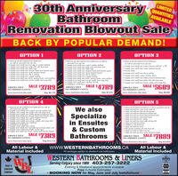 """30th AnniversaryBathroomRenovation Blowout SaleBACK BY POPULAR DEMAND!LIMITEDQUANTITIESAVAILABLEOPTION 1OPTION 2OPTION 3 Remove all old material from bathroomas well os removed from job siteSupply and install new low step or soaker bathtubSupply and install new toilet with soft close seat Supply and install new Deltao topsSupply and install new shower head and diverter spoutSupply and install new mold resistant boardSupply and install new tile to cellingSupply and install new copper pipingSupply and install new drain, popup drain, and overflowSupply and install new corner caddy and soop dish Remove all old material from bathroom as well asremoved from job site Supply and instoll new custom soaker bothtubSupply and install new toilet with sofh close seatSupply and install new Delto topsSupply and instoll new shower head and diverter spoutSupply and instoll new mold resistant boardSupply and instoll new tile to ceilingSupply and instoll new copper pipingSupply and instoll new drain, popup drain, and overflowSupply and instoll new corner coddy and soaop dishSupply and install new sub-floor for tile Installation of tile floor Remove all old material from bathroomas well as removed from job site Supply and install one custom shower stall 60"""" x 30 Supply and install new woter resistant board Acrylic bose Supply and install new tile to ceiling Supply and instol custom shower doorsSupply and install new Delta pressure balance taps Supply and instolli new toilet with soft close seat Supply and install one corner caddy with soop dishSALE $3789SALE $4789SALE $5689ABSOLUTELYNO HIDDEN COSTSABSOLUTELYABSOLUTELYNO HIDDEN COSTSNO HIDDEN COSTSSome Restrictions May ApplyReg: S6,179Some Restrictions May ApplyReg: S7,879Some Restrictions May ApplyReg: $9,269OPTION 4OPTION 5 Remove all old material from bothroom as well asremoved from job site Supply and install new custom acrylic soaker tub Supply and install new toilet with soft close seat Remove ol old material fom bothroom os wel as"""