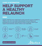 COVID-19 INFORMATIONHELP SUPPORTA HEALTHYRELAUNCHTogether, Albertans have worked hard to help prevent the spread of COVID-19.Thanks to you, we're now safely relaunching the economy. Many localbusinesses are now open with measures in place to keep you safe. As yousupport local businesses, please continue to act responsibly.Wear a maskMaintain physicaldistancingwhen distancingisn't possibleCover coughsand sneezesUse theGet tested if youhave symptomsWash handsABTraceTogetherfrequentlyappAlbertanalberta.ca/covid19 COVID-19 INFORMATION HELP SUPPORT A HEALTHY RELAUNCH Together, Albertans have worked hard to help prevent the spread of COVID-19. Thanks to you, we're now safely relaunching the economy. Many local businesses are now open with measures in place to keep you safe. As you support local businesses, please continue to act responsibly. Wear a mask Maintain physical distancing when distancing isn't possible Cover coughs and sneezes Use the Get tested if you have symptoms Wash hands ABTraceTogether frequently app Albertan alberta.ca/covid19