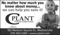 No matter how much youknow about money...we can help you save it!PLANTFederal Credit UnionMEMBER NCUAEQUAL HOUSING LENDER182 Madison Square Dr., Madisonville270-452-0261  www.cplant.com No matter how much you know about money... we can help you save it! PLANT Federal Credit Union MEMBER NCUA EQUAL HOUSING LENDER 182 Madison Square Dr., Madisonville 270-452-0261  www.cplant.com