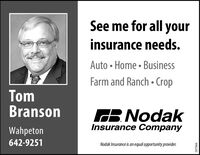 See me for all yourinsurance needs.Auto  Home  BusinessFarm and Ranch  CropTomBransonGB. NodakInsurance CompanyWahpeton642-9251Nodak Insurance is an equal opportunity provider.287066 See me for all your insurance needs. Auto  Home  Business Farm and Ranch  Crop Tom Branson GB. Nodak Insurance Company Wahpeton 642-9251 Nodak Insurance is an equal opportunity provider. 287066