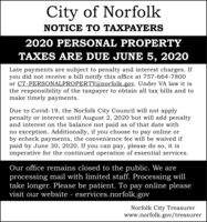 City of NorfolkNOTICE TO TAXPAYERS2020 PERSONAL PROPERTYTAXES ARE DUE JUNE 5, 2020Late payments are subject to penalty and interest charges. Ifyou did not receive a bill notify this office at 757-664-7800or CT-PERSONALPROPERTY@norfolk.gov. Under VA law it isthe responsibility of the taxpayer to obtain all tax bills and tomake timely payments.Due to Covid-19, the Norfolk City Council will not applypenalty or interest until August 2, 2020 but will add penaltyand interest on the balance not paid as of that date withno exception. Additionally, if you choose to pay online orby echeck payments, the convenience fee will be waived ifpaid by June 30, 2020. If you can pay, please do so, it isimperative for the continued operation of essential services.Our office remains closed to the public. We areprocessing mail with limited staff. Processing willtake longer. Please be patient. To pay online pleasevisit our website - eservices.norfolk.govNorfolk City Treasurerwww.norfolk.gov/treasurer City of Norfolk NOTICE TO TAXPAYERS 2020 PERSONAL PROPERTY TAXES ARE DUE JUNE 5, 2020 Late payments are subject to penalty and interest charges. If you did not receive a bill notify this office at 757-664-7800 or CT-PERSONALPROPERTY@norfolk.gov. Under VA law it is the responsibility of the taxpayer to obtain all tax bills and to make timely payments. Due to Covid-19, the Norfolk City Council will not apply penalty or interest until August 2, 2020 but will add penalty and interest on the balance not paid as of that date with no exception. Additionally, if you choose to pay online or by echeck payments, the convenience fee will be waived if paid by June 30, 2020. If you can pay, please do so, it is imperative for the continued operation of essential services. Our office remains closed to the public. We are processing mail with limited staff. Processing will take longer. Please be patient. To pay online please visit our website - eservices.norfolk.gov Norfolk City Treasurer www.norfolk.gov/treasur