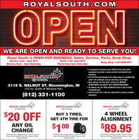 """ROYALS OUTH.COMOPENWE ARE OPEN AND READY TO SERVE YOU!Royal South is OPEN FOR BUSINESS: Sales, Service, Parts, Body ShopService 7am - 5pm M-FService 8am - 3pm SaturdayParts 7:30- 5pm M-FParts 8am-3pm SaturdayBody Shop 7:30-5PM M-F In response to concerns over COVID-19 we have takenmeasures to provide a clean and safe environment andinventory. Our full time Housekeeper has always kept us exceptionallyclean! He continues to do so and has a lot of help! Now offering """"To Your Door"""" service for SERVICEROYALSOUTHOTOYOTA3115 S. WALNUT ST. Bloomington, IN(1/2 mi. south of Winslow Rd.)DEPARTMENT and SALES TEST DRIVES/PURCHASES. As Always you can shop anytime24 hours a day at www.royalsouth.com Call us at 812-331-1100, our sales staff is ready to answer(812) 331-1100questions!ROYALSOUTHO TOYOTAROYALSTHVO TOYOTAROYALSTHPO TOYOTA$20 OFF$1 004 WHEELALIGNMENTBUY 3 TIRES,GET 4TH TIRE FORANY OILCHANGE$89.95TOYOTAS ONLY. Please present coupon at time ofwrite-up. Not valid with any other coupon or otffer,Expires 5/30/20.TOYOTAS ONLY. Please present coupon at time ofwrite-up. Not valid with any other coupon or offer,Expires 5/30/20.TOYOTAS ONLY. Please present coupon at time ofwrite-up. Not valid with any other coupon or offer.Expires 5/30/20. ROYALS OUTH.COM OPEN WE ARE OPEN AND READY TO SERVE YOU! Royal South is OPEN FOR BUSINESS: Sales, Service, Parts, Body Shop Service 7am - 5pm M-F Service 8am - 3pm Saturday Parts 7:30- 5pm M-F Parts 8am-3pm Saturday Body Shop 7:30-5PM M-F  In response to concerns over COVID-19 we have taken measures to provide a clean and safe environment and inventory.  Our full time Housekeeper has always kept us exceptionally clean! He continues to do so and has a lot of help!  Now offering """"To Your Door"""" service for SERVICE ROYALSOUTH OTOYOTA 3115 S. WALNUT ST. Bloomington, IN (1/2 mi. south of Winslow Rd.) DEPARTMENT and SALES TEST DRIVES/PURCHASES.  As Always you can shop anytime24 hours a day at www. royalsouth.com  Call us at 812-331-1100, our sales staf"""