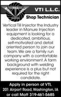 TILLVTI L.L.C.INJECTORShop TechnicianVertical Till Injector the Industryleader in Manure Injectionequipment is looking for adedicated, ambitious,self-motivated and detailoriented person to join ourteam. We are a family runcompany with a comfortableworking environment. A farmbackground with weldingexperience is a plus but notrequired for the rightcandidate.Apply in person at VTI,201 Airport Road, Washington, IAor call Matt 319-461-5685 TILL VTI L.L.C. INJECTOR Shop Technician Vertical Till Injector the Industry leader in Manure Injection equipment is looking for a dedicated, ambitious, self-motivated and detail oriented person to join our team. We are a family run company with a comfortable working environment. A farm background with welding experience is a plus but not required for the right candidate. Apply in person at VTI, 201 Airport Road, Washington, IA or call Matt 319-461-5685