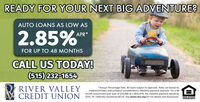 READY FOR YOUR NEXT BIG ADVENTURE?AUTO LOANS AS LOW AS2.85%*APR*FOR UP TO 48 MONTHSCALL US TODAY!(515) 232-1654RIVER VALLEYCREDIT UNION*Annual Percentage Rate. All loans subject to approval. Rates are based oncreditworthiness and collateral considerations. Monthly payment example: For a 48month auto/motorcycle loan of $25,000 at 2.85% APR, the monthly payment would be$551.70. Federally insured by NCUA. See www.rvcu.org for full details and disclosures.EQUAL HOUSENGOPPORTUNITY READY FOR YOUR NEXT BIG ADVENTURE? AUTO LOANS AS LOW AS 2.85%* APR* FOR UP TO 48 MONTHS CALL US TODAY! (515) 232-1654 RIVER VALLEY CREDIT UNION *Annual Percentage Rate. All loans subject to approval. Rates are based on creditworthiness and collateral considerations. Monthly payment example: For a 48 month auto/motorcycle loan of $25,000 at 2.85% APR, the monthly payment would be $551.70. Federally insured by NCUA. See www.rvcu.org for full details and disclosures. EQUAL HOUSENG OPPORTUNITY