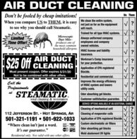 """AIR DUCT CLEANINGUs ThemDon't be fooled by cheap imitations!When you compare US to THEM, it is easy not just as far as the equipmentWe clean the entire system,to see why you should call Steamatic.will reach.Trained for all type HVAC systems. T?MicroscopicDust Mite-LimitedTime Offer!produces one ofthe most commonAlways uniformed companyemployees and companyowned vehicles.household allergens.HVAC license and liabilityinsurance.AIR DUCTS25 UTT CLEANINGWorkman's Comp insurancefor your protection.Application of EPA registeredBiocide.Must present coupon. Offer expires 3/31/20Not to be combined with other offers.Residential and commercial.Call theProfessionalsSTEAMATIC.Improves the energy efficiencyof HVAC system and lowersutility costs.atOdor absorbing gel blocks.total cleaning & restorationCustomer satifsfaction guarantee. I?SERVICE OPTIONS AVAILABLE AT AN ADDITIONAL CHARGECleaning of mechanical unit112 JEFFERSON ST.  HOT SPRINGS, AR501-321-1191  501-922-1033Cleaning of evaporator coilsApplication of EPA registered Biocide ?Custom electrostatic air filters""""Where clean isn't just a word.VISAOdor absorbing gel blocksIt's our guarantee.""""Mold abatement UV lightsResidential only. Not valid with any other offers. AIR DUCT CLEANING Us Them Don't be fooled by cheap imitations! When you compare US to THEM, it is easy not just as far as the equipment We clean the entire system, to see why you should call Steamatic. will reach. Trained for all type HVAC systems. T? Microscopic Dust Mite- Limited Time Offer! produces one of the most common Always uniformed company employees and company owned vehicles. household allergens. HVAC license and liability insurance. AIR DUCT S25 UTT CLEANING Workman's Comp insurance for your protection. Application of EPA registered Biocide. Must present coupon. Offer expires 3/31/20 Not to be combined with other offers. Residential and commercial. Call the Professionals STEAMATIC. Improves the energy efficiency of HVAC system and lowers utility costs. at """