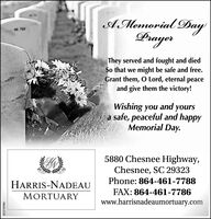 AMemorial DayDrayerThey served and fought and diedSo that we might be safe and free.Grant them, O Lord, eternal peaceand give them the victory!Wishing you and yoursa safe, peaceful and happyMemorial Day.5880 Chesnee Highway,Chesnee, SC 29323Phone: 864-461-7788HARRIS-NADEAUFAX: 864-461-7786MORTUARYwww.harrisnadeaumortuary.comSC-2193984 AMemorial Day Drayer They served and fought and died So that we might be safe and free. Grant them, O Lord, eternal peace and give them the victory! Wishing you and yours a safe, peaceful and happy Memorial Day. 5880 Chesnee Highway, Chesnee, SC 29323 Phone: 864-461-7788 HARRIS-NADEAU FAX: 864-461-7786 MORTUARY www.harrisnadeaumortuary.com SC-2193984