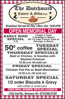The Rentown RestaurantThe DutchmaidEatery & Gifts LLCA Warm Welcome and Homecooked FoodBreakfast Served All Day Mon.-Sat. 7AM-2PMOPEN MEMORIAL DAY2 Eggs, 2 Toast2 Sausage or BaconSPECIAL OR 1/2 order French Toast w/Sausage or BaconEARLY BIRD7-9TUESDAY50° coffee SPECIALTHURSDAY SPECIALSBeef or Chicken & Noodles withMashed Potatoes10:30 a.m.-till sold outFRIDAY SPECIALChicken Pot Pie or Beef Manhattan10:30 a.m.-till sold outSATURDAY SPECIAL1/2 order Biscuits & Gravywith coffee or small juiceFREE MEAL WINNER: SKYLAR LAUGHLIN1535 3rd Rd., Bremen, IN  574-546-2192 The Rentown Restaurant The Dutchmaid Eatery & Gifts LLC A Warm Welcome and Homecooked Food Breakfast Served All Day Mon.-Sat. 7AM-2PM OPEN MEMORIAL DAY 2 Eggs, 2 Toast 2 Sausage or Bacon SPECIAL OR 1/2 order French Toast w/ Sausage or Bacon EARLY BIRD 7-9 TUESDAY 50° coffee SPECIAL THURSDAY SPECIALS Beef or Chicken & Noodles with Mashed Potatoes 10:30 a.m.-till sold out FRIDAY SPECIAL Chicken Pot Pie or Beef Manhattan 10:30 a.m.-till sold out SATURDAY SPECIAL 1/2 order Biscuits & Gravy with coffee or small juice FREE MEAL WINNER: SKYLAR LAUGHLIN 1535 3rd Rd., Bremen, IN  574-546-2192