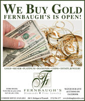 WE BUY GOLDFERNBAUGH'S IS OPEN!UNITE D STATESOFAMERICAESERVE NOTEOLLAI s ORGOLD  SILVER  PLATINUM  DIAMONDS  COINS  ESTATE JEWELRYSTORE HOURS:TUES-FRI 10 A.M.-6 P.M. FERNBAUGH'S WATCH OUR LIVESAT 10 A.M.-3 P.M.Diamonds v Fine JewelryCURBSIDE SERVICE AVAILABLE 206 N. Michigan in Plymouth (574) 936-1577 www.fernbaughsjewelers.comAUCTIONS ONFACEBOOK WE BUY GOLD FERNBAUGH'S IS OPEN! UNITE D STATES OFAMERICA ESERVE NOTE OLLAI s OR GOLD  SILVER  PLATINUM  DIAMONDS  COINS  ESTATE JEWELRY STORE HOURS: TUES-FRI 10 A.M.-6 P.M. FERNBAUGH'S WATCH OUR LIVE SAT 10 A.M.-3 P.M. Diamonds v Fine Jewelry CURBSIDE SERVICE AVAILABLE 206 N. Michigan in Plymouth (574) 936-1577 www.fernbaughsjewelers.com AUCTIONS ON FACEBOOK