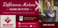 "Difference MakersBECOME ONE AT VCSUBAARDIFFERENCE MAKERS NEED A PLACE WHERE THEY CAN CREATE A PATH TO SUCCESS. VCSU IS THAT PLACE.BESTCOLLEGES Recognized for 22 consecutive yearsUSNEWSas a U.S. News 'Best College""RO OSf facebook.com/valleycitystateVALLEY CITYSTATE UNIVERSITYwww.vcsu.edu@vcsuvikings@vcsu Difference Makers BECOME ONE AT VCSU BAAR DIFFERENCE MAKERS NEED A PLACE WHERE THEY CAN CREATE A PATH TO SUCCESS. VCSU IS THAT PLACE. BEST COLLEGES Recognized for 22 consecutive years USNEWS as a U.S. News 'Best College"" RO OS f facebook.com/valleycitystate VALLEY CITY STATE UNIVERSITY www.vcsu.edu @vcsuvikings @vcsu"