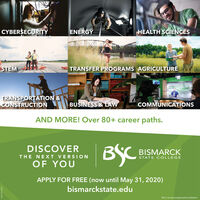 CYBERSECURITYENERGYHEALTH SCIENCESSTEMTRANSFER PROGRAMS AGRICULTURETRANSPORTATION &CONSTRUCTIONBUSINESS & LAWCOMMUNICATIONSAND MORE! Over 80+ career paths.BYCDISCOVERBISMARCKTHE NEXT VERSIONSTATE COLLEGEOF YOUAPPLY FOR FREE (now until May 31, 2020)bismarckstate.eduBSC is an equal opportunity institution.ozso OEO Sav CYBERSECURITY ENERGY HEALTH SCIENCES STEM TRANSFER PROGRAMS AGRICULTURE TRANSPORTATION & CONSTRUCTION BUSINESS & LAW COMMUNICATIONS AND MORE! Over 80+ career paths. BYC DISCOVER BISMARCK THE NEXT VERSION STATE COLLEGE OF YOU APPLY FOR FREE (now until May 31, 2020) bismarckstate.edu BSC is an equal opportunity institution. ozso OEO Sav