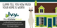 LLAMA TELL YOU HOW MUCHYOUR HOME IS WORTHRealEstateGroupIvyRealEstateGroup.cominfo@ivyrealestategroup.com701-840-5044 LLAMA TELL YOU HOW MUCH YOUR HOME IS WORTH RealEstateGroup IvyRealEstateGroup.com info@ivyrealestategroup.com 701-840-5044