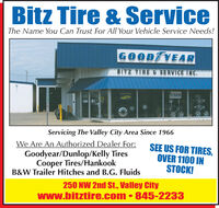Bitz Tire & ServiceThe Name You Can Trust For All Your Vehicle Service Needs!GOOD YE ARBITZ TIRE& SERVICE INC.O EServicing The Valley City Area Since 1966We Are An Authorized Dealer For:Goodyear/Dunlop/Kelly TiresCooper Tires/HankookB&W Trailer Hitches and B.G. FluidsSEE US FOR TIRES,OVER 1100 INSTOCK!250 NW 2nd St., Valley Citywww.bitztire.com  845-2233 Bitz Tire & Service The Name You Can Trust For All Your Vehicle Service Needs! GOOD YE AR BITZ TIRE& SERVICE INC. O E Servicing The Valley City Area Since 1966 We Are An Authorized Dealer For: Goodyear/Dunlop/Kelly Tires Cooper Tires/Hankook B&W Trailer Hitches and B.G. Fluids SEE US FOR TIRES, OVER 1100 IN STOCK! 250 NW 2nd St., Valley City www.bitztire.com  845-2233