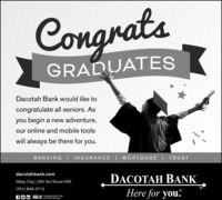 "CongratsGRADUATESDacotah Bank would like tocongratulate all seniors. Asyou begin a new adventure,our online and mobile toolswill always be there for you.BANKING | INSURANCE| MORTGAGE I TRUSTdacotahbank.comDACOTAH BANKValley City | 240 3rd Street NW(701) 845-2712Here for you""SMfO in FDICA not FDIC Insured.Insurance and Trust Congrats GRADUATES Dacotah Bank would like to congratulate all seniors. As you begin a new adventure, our online and mobile tools will always be there for you. BANKING 