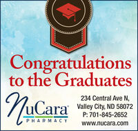 Congratulationsto the Graduates234 Central Ave N,uCara Valley City, ND 58072P: 701-845-2652PHARMACYwww.nucara.com Congratulations to the Graduates 234 Central Ave N, uCara Valley City, ND 58072 P: 701-845-2652 PHARMACY www.nucara.com