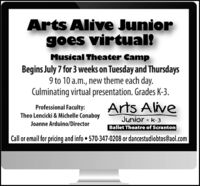 Arts Alive Juniorgoes virtual!Musical Theater CampBegins July 7 for 3 weeks on Tuesday and Thursdays9 to 10 a.m., new theme each day.Culminating virtual presentation. Grades K-3.Professional Faculty:Theo Lencicki & Michelle ConaboyArts AliveJunior * k-3Ballet Theatre of ScrantonJoanne Arduino/DirectorCall or email for pricing and info  570-347-0208 or dancestudiobtos@aol.com Arts Alive Junior goes virtual! Musical Theater Camp Begins July 7 for 3 weeks on Tuesday and Thursdays 9 to 10 a.m., new theme each day. Culminating virtual presentation. Grades K-3. Professional Faculty: Theo Lencicki & Michelle Conaboy Arts Alive Junior * k-3 Ballet Theatre of Scranton Joanne Arduino/Director Call or email for pricing and info  570-347-0208 or dancestudiobtos@aol.com