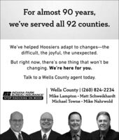 For almost 90 years,we've served all 92 counties.We've helped Hoosiers adapt to changes-thedifficult, the joyful, the unexpected.But right now, there's one thing that won't bechanging. We're here for you.Talk to a Wells County agent today.Wells County |(260) 824-2234INDIANA FARMBUREAU INSURANCE Mike Lampton  Matt SchweikhardtSTOP KNOCKING ON WOODMichael Towne · Mike Nahrwold For almost 90 years, we've served all 92 counties. We've helped Hoosiers adapt to changes-the difficult, the joyful, the unexpected. But right now, there's one thing that won't be changing. We're here for you. Talk to a Wells County agent today. Wells County |(260) 824-2234 INDIANA FARM BUREAU INSURANCE Mike Lampton  Matt Schweikhardt STOP KNOCKING ON WOOD Michael Towne · Mike Nahrwold
