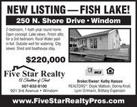 NEW LISTING-FISH LAKE!250 N. Shore Drive  Windom2-bedroom, 1-bath year round home.Open concept. Lake views. Finish atticfor a 3rd bedroom. Rural Water paidin full. Outside well for watering. Citysewer. Shed and boathouse stay.$220,000Five Star RealtyA Traditian of TrustAo MLSBroker/Owner: Kathy HansonREALTORS®: Doyle Mattson, Donna Knoll,Lynn Ortmann, Brittany Espenson507-832-8100921 3rd Avenue  Windomwww.FiveStarRealtyPros.com NEW LISTING-FISH LAKE! 250 N. Shore Drive  Windom 2-bedroom, 1-bath year round home. Open concept. Lake views. Finish attic for a 3rd bedroom. Rural Water paid in full. Outside well for watering. City sewer. Shed and boathouse stay. $220,000 Five Star Realty A Traditian of Trust Ao MLS Broker/Owner: Kathy Hanson REALTORS®: Doyle Mattson, Donna Knoll, Lynn Ortmann, Brittany Espenson 507-832-8100 921 3rd Avenue  Windom www.FiveStarRealtyPros.com
