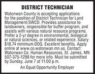 DISTRICT TECHNICIANWatonwan County is accepting applicationsfor the position of District Technician for LandManagement/SWCD. Provides assistance tolandowners, responsible for buffer program, andassists with various natural resource programs.Prefer a 2-yr degree in environmental, biologicalor natural sciences, or related experience. Salary$18.74 minimum DOQ. Excellent benefits. Applyonline at www.co.watonwan.mn.us. ContactWatonwan Co. Human Resources, St. James, MN507-375-1298 for more info. Must be submittedby Sunday, June 7 at 11:00 p.m.An Equal Opportunity Employer DISTRICT TECHNICIAN Watonwan County is accepting applications for the position of District Technician for Land Management/SWCD. Provides assistance to landowners, responsible for buffer program, and assists with various natural resource programs. Prefer a 2-yr degree in environmental, biological or natural sciences, or related experience. Salary $18.74 minimum DOQ. Excellent benefits. Apply online at www.co.watonwan.mn.us. Contact Watonwan Co. Human Resources, St. James, MN 507-375-1298 for more info. Must be submitted by Sunday, June 7 at 11:00 p.m. An Equal Opportunity Employer