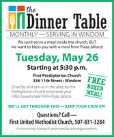 thePIDinner TableMONTHLY- SERVING IN WINDOMWe can't serve a meal inside the church, BUTwe want to bless you with a meal from Plaza Jalisco!Tuesday, May 26Starting at 5:30 p.m.First Presbyterian Church336 11th Street  WindorDrive by and see us in the alley by thePresbyterian church to receive yourFREE boxed meal from Plaza Jalisco.FREEXEDMEAL!WE'LL GET THROUGH THIS  KEEP YOUR CHIN UP!Questions? Call First United Methodist Church, 507-831-3284A community outreach sponsored by area organizations. the PIDinner Table MONTHLY- SERVING IN WINDOM We can't serve a meal inside the church, BUT we want to bless you with a meal from Plaza Jalisco! Tuesday, May 26 Starting at 5:30 p.m. First Presbyterian Church 336 11th Street  Windor Drive by and see us in the alley by the Presbyterian church to receive your FREE boxed meal from Plaza Jalisco. FREE XED MEAL! WE'LL GET THROUGH THIS  KEEP YOUR CHIN UP! Questions? Call  First United Methodist Church, 507-831-3284 A community outreach sponsored by area organizations.