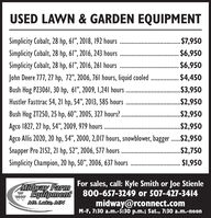"USED LAWN & GARDEN EQUIPMENTSimplicity Cobalt, 28 hp, 61"", 2018, 192 hours. $7,950Simplicity Cobalt, 28 hp, 61"", 2016, 243 hours$6,950Simplicity Cobalt, 28 hp, 61"", 2016, 261 hours$6,950John Deere 777, 27 hp, 72"", 2006, 761 hours, liquid cooled . 4,450Bush Hog PZ3061, 30 hp, 61"", 2009, I,241 hours...$3,950Hustler Fasttrac 54, 21 hp, 54"", 2013, 585 hours..$2,950Bush Hog ZT250, 25 hp, 60"", 2005, 327 hours?$2,950....................Agco 1827, 27 hp, 54"", 2009, 979 hoursAgco Allis 2020, 20 hp, 54"", 2000, 2,017 hours, snowblower, bagger ..$2,950..$2,950Snapper Pro 2152, 21 hp, 52"", 2006, 577 hours.$2,750Simplicity Champion, 20 hp, 50"", 2006, 637 hours.$1,950For sales, call: Kyle Smith or Joe StienleEquipment 800-657-3249 or 507-427-3414midway@rconnect.comM-F, 7:30 a.m.-5:30 p.m.; Sat., 7:30 a.m.-noonMidway FarmMt Lake, MN USED LAWN & GARDEN EQUIPMENT Simplicity Cobalt, 28 hp, 61"", 2018, 192 hours . $7,950 Simplicity Cobalt, 28 hp, 61"", 2016, 243 hours $6,950 Simplicity Cobalt, 28 hp, 61"", 2016, 261 hours $6,950 John Deere 777, 27 hp, 72"", 2006, 761 hours, liquid cooled . 4,450 Bush Hog PZ3061, 30 hp, 61"", 2009, I,241 hours ...$3,950 Hustler Fasttrac 54, 21 hp, 54"", 2013, 585 hours ..$2,950 Bush Hog ZT250, 25 hp, 60"", 2005, 327 hours? $2,950 .................... Agco 1827, 27 hp, 54"", 2009, 979 hours Agco Allis 2020, 20 hp, 54"", 2000, 2,017 hours, snowblower, bagger ..$2,950 ..$2,950 Snapper Pro 2152, 21 hp, 52"", 2006, 577 hours .$2,750 Simplicity Champion, 20 hp, 50"", 2006, 637 hours .$1,950 For sales, call: Kyle Smith or Joe Stienle Equipment 800-657-3249 or 507-427-3414 midway@rconnect.com M-F, 7:30 a.m.-5:30 p.m.; Sat., 7:30 a.m.-noon Midway Farm Mt Lake, MN"