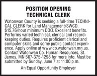 POSITION OPENINGTECHNICAL CLERKWatonwan County is seeking a full-time TECHNI-CAL CLERK for Land Management/SWCD.$15.76/hour minimum DOQ. Excellent benefits.Performs varied technical, clerical and record-keeping duties. Requires proficient clerical andcomputer skills and some public contact experi-ence. Apply online at www.co.watonwan.mn.us.Contact Watonwan Co. Human Resources, St.James, MN 507-375-1298 for more info. Must besubmitted by Sunday, June 7 at 11:00 p.m.An Equal Opportunity Employer POSITION OPENING TECHNICAL CLERK Watonwan County is seeking a full-time TECHNI- CAL CLERK for Land Management/SWCD. $15.76/hour minimum DOQ. Excellent benefits. Performs varied technical, clerical and record- keeping duties. Requires proficient clerical and computer skills and some public contact experi- ence. Apply online at www.co.watonwan.mn.us. Contact Watonwan Co. Human Resources, St. James, MN 507-375-1298 for more info. Must be submitted by Sunday, June 7 at 11:00 p.m. An Equal Opportunity Employer