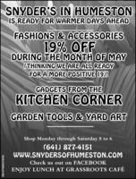 SNYDER'S IN HUMESTONIS READY FOR WARMER DAYS AHEADFASHIONS & ACCESSORIES19% OFFDURING THE MONTH OF MAY(THINKING WE ARE ALL READYFOR A MORE POSITIVE 19)!GADGETS FROM THEKITCHEN CORNERGARDEN TOOLS & YARD ARTShop Monday through Saturday 8 to 6(641) 877-4151WWW.SNYDERSOFHUMESTON.COMCheck us out on FACEBOOKENJOY LUNCH AT GRASSROOTS CAFÉSM-CP6806270526 SNYDER'S IN HUMESTON IS READY FOR WARMER DAYS AHEAD FASHIONS & ACCESSORIES 19% OFF DURING THE MONTH OF MAY (THINKING WE ARE ALL READY FOR A MORE POSITIVE 19)! GADGETS FROM THE KITCHEN CORNER GARDEN TOOLS & YARD ART Shop Monday through Saturday 8 to 6 (641) 877-4151 WWW.SNYDERSOFHUMESTON.COM Check us out on FACEBOOK ENJOY LUNCH AT GRASSROOTS CAFÉ SM-CP6806270526