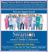 Happy Nurses Week to All the Amazing Nurses!Caring is what they do best and words can't begin to describe the life-changing contributionsnurses make each and every day. We salute the hardworking men and women who dedicatetheir lives to caring for others. Join us in recognizing all their efforts and accomplishments.During this time we also wish all front line workers a Happy Front Line Workers Week.You are Appreciated!SwansonGuiding you in the right directionINSURANCELOCALLY OWNED & OPERATEDIn a world of what-ifs, we're here for you...Call 860-443-1500 TodayFor a free policy review to maximize coverage and discounts ensuring your family has the best protection.Complete Insurance Services HOME I AUTO I LIFE I HEALTH I COMMERCIAL I MARINE I BONDSGregg Suvanson | Barbara Smith | Cheryl Byrum | Penny Andreoli | Charles Mazzola | Katie Daniels | Rob Felicicano | Deb Lewis | Jaclyn LaMothe | Kayla Close210 Boston Post Road, Waterford  860-443-1500  swansonins.com Happy Nurses Week to All the Amazing Nurses! Caring is what they do best and words can't begin to describe the life-changing contributions nurses make each and every day. We salute the hardworking men and women who dedicate their lives to caring for others. Join us in recognizing all their efforts and accomplishments. During this time we also wish all front line workers a Happy Front Line Workers Week. You are Appreciated! Swanson Guiding you in the right direction INSURANCE LOCALLY OWNED & OPERATED In a world of what-ifs, we're here for you... Call 860-443-1500 Today For a free policy review to maximize coverage and discounts ensuring your family has the best protection. Complete Insurance Services HOME I AUTO I LIFE I HEALTH I COMMERCIAL I MARINE I BONDS Gregg Suvanson | Barbara Smith | Cheryl Byrum | Penny Andreoli | Charles Mazzola | Katie Daniels | Rob Felicicano | Deb Lewis | Jaclyn LaMothe | Kayla Close 210 Boston Post Road, Waterford  860-443-1500  swansonins.com