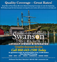 Quality Coverage ~ Great Rates!Keep More of Your Money $$. Lower Rates & Amazing Coverage are only the beginning.We'll help you get the best insurance coverage for your needs, call to see how we can help you!Guiding you in the right directionSwansonINSURA NCELOCALLY OWNED & OPERATEDComplete Insurance ServicesCall 860-443-1500 TodayNo appointment needed. No automated phone service. No 800 numbers.Claims Reporting & Processing.HOME I AUTO I LIFE I HEALTH I COMMERCIAL I MARINE I BONDSGregg Swanson | Barbara Smith | Cheryl Byrum | Penny Andreoli | Charles Mazzola | Katie Daniels | Rob Felicicano | Deb Lewis | Jachyn LaMothe | Kayla Close210 Boston Post Road, Waterford  860-443-1500  swansonins.com Quality Coverage ~ Great Rates! Keep More of Your Money $$. Lower Rates & Amazing Coverage are only the beginning. We'll help you get the best insurance coverage for your needs, call to see how we can help you! Guiding you in the right direction Swanson INSURA NCE LOCALLY OWNED & OPERATED Complete Insurance Services Call 860-443-1500 Today No appointment needed. No automated phone service. No 800 numbers. Claims Reporting & Processing. HOME I AUTO I LIFE I HEALTH I COMMERCIAL I MARINE I BONDS Gregg Swanson | Barbara Smith | Cheryl Byrum | Penny Andreoli | Charles Mazzola | Katie Daniels | Rob Felicicano | Deb Lewis | Jachyn LaMothe | Kayla Close 210 Boston Post Road, Waterford  860-443-1500  swansonins.com