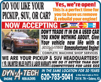 DO YOU LIKE YOURPICKUP, SUV, OR CAR?Yes, we're open!This is a perfect time foryou to have Us remove& rebuild your engine!NOW ACCEPTINGDISCOVERVISA MasterCardR S CardDON'T TRADE IT IN ON A USED CARYOU KNOW NOTHING ABOUT, GiveYOur vehicle new life with aDYNATECH Remanufactured Engine!COMPLETE MACHINE SHOP SERVICESWE ARE YOUR PICKUP & SUV HEADQUARTERS!1YR. UNLIMITED MILES PARTS & LABOR WARRANTY WE DO IT BETTER THAN OURCOMPETITORS FOR LESS $$$DYN TECH IN THE SAME LOCATION FOR 30 YEARSENGINE REBUILDERS 620-783-5041 24 W. 7h Galang, KS(6 Miles West of Joplin on 7th St.) DO YOU LIKE YOUR PICKUP, SUV, OR CAR? Yes, we're open! This is a perfect time for you to have Us remove & rebuild your engine! NOW ACCEPTING DISCOVER VISA MasterCard R S Card DON'T TRADE IT IN ON A USED CAR YOU KNOW NOTHING ABOUT, Give YOur vehicle new life with a DYNATECH Remanufactured Engine! COMPLETE MACHINE SHOP SERVICES WE ARE YOUR PICKUP & SUV HEADQUARTERS! 1YR. UNLIMITED MILES PARTS & LABOR WARRANTY WE DO IT BETTER THAN OUR COMPETITORS FOR LESS $$$ DYN TECH IN THE SAME LOCATION FOR 30 YEARS ENGINE REBUILDERS 620-783-5041 24 W. 7h Galang, KS (6 Miles West of Joplin on 7th St.)