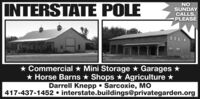 INTERSTATE POLENOSUNDAYCALLS,PLEASE* Commercial * Mini Storage * Garages ** Horse Barns * Shops * Agriculture *Darrell Knepp  Sarcoxie, MO417-437-1452  interstate.buildings@privategarden.org INTERSTATE POLE NO SUNDAY CALLS, PLEASE * Commercial * Mini Storage * Garages * * Horse Barns * Shops * Agriculture * Darrell Knepp  Sarcoxie, MO 417-437-1452  interstate.buildings@privategarden.org