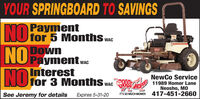 YOUR SPRINGBOARD TO SAVINGSPaymentfor 5 Months.DownNU Payment wNOWACWACNOInterestfor 3 Months w.NewCo ServiceASOR 11989 Homer LaneWACNeosho, MOIT'S SO MUCH MOWER 417-451-2660See Jeremy for detailsExpires 5-31-20 YOUR SPRINGBOARD TO SAVINGS Payment for 5 Months. Down NU Payment w NO WAC WAC NO Interest for 3 Months w. NewCo Service ASOR 11989 Homer Lane WAC Neosho, MO IT'S SO MUCH MOWER 417-451-2660 See Jeremy for details Expires 5-31-20