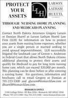 PROTECTLARSONLATHAMYOURHHUETTLASSETSATTORNEYSTHROUGH NURSING HOME PLANNINGAND MEDICAID PLANNINGContact North Dakota Attorneys Gregory Larsonor Damian Huettl at Larson Latham Huettl LawFirm (LLH) for information on how to protectyour assets from nursing home expenses, whetheryou are a single person or married seeking toavoid spousal impoverishment. LLH successfullylitigated the landmark case of Geston v. Andersonin Federal Court that allows North Dakota citizensadditional planning to protect their assets andqualify for Medicaid to pay for long term nursinghome care, which can exceed $20,000 per month.This planning can be done before or after enteringa nursing home. For questions, information andbrochures call or email Gregory or Damian at701-223-5300 and glarson@bismarcklaw.com ordhuettl@bismarcklaw.com.BISMARCK OFFICE1100 College Drive · PO Box 2056  Bismarck, ND 58502-2056Phone 701.223.5300 Fax 701.223.5366  www.bismarcklaw.com PROTECT LARSON LATHAM YOUR H HUETTL ASSETS ATTORNEYS THROUGH NURSING HOME PLANNING AND MEDICAID PLANNING Contact North Dakota Attorneys Gregory Larson or Damian Huettl at Larson Latham Huettl Law Firm (LLH) for information on how to protect your assets from nursing home expenses, whether you are a single person or married seeking to avoid spousal impoverishment. LLH successfully litigated the landmark case of Geston v. Anderson in Federal Court that allows North Dakota citizens additional planning to protect their assets and qualify for Medicaid to pay for long term nursing home care, which can exceed $20,000 per month. This planning can be done before or after entering a nursing home. For questions, information and brochures call or email Gregory or Damian at 701-223-5300 and glarson@bismarcklaw.com or dhuettl@bismarcklaw.com. BISMARCK OFFICE 1100 College Drive · PO Box 2056  Bismarck, ND 58502-2056 Phone 701.223.5300 Fax 701.223.5366  www.bismarcklaw.com