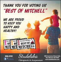 """THANK YOU FOR VOTING US""""BEST OF MITCHELL""""WE ARE PROUD  YOUHAPPY ANDHEALTHY!THE DATHE DATHE DAILY REPUBLICBEMIT MIT MITCHELLBEBEST OF996-0191Like us ont FacebookStudelska950 Commerce Street, SuiteChiropractic & Acupuncture102, Mitchell, SD 57301www.studelskachiro.com20182020 THANK YOU FOR VOTING US """"BEST OF MITCHELL"""" WE ARE PROUD   YOU HAPPY AND HEALTHY! THE DA THE DA THE DAILY REPUBLIC BE MIT MIT MITCHELL BE BEST OF 996-0191 Like us on t Facebook Studelska 950 Commerce Street, Suite Chiropractic & Acupuncture 102, Mitchell, SD 57301 www.studelskachiro.com 2018 2020"""