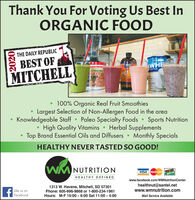 Thank You For Voting Us Best InORGANIC FOODCineia Chrm arTHE DAILY REPUBLICBEST OF6BIOCHEWHEMITCHELLGreensFIRSTEPROTEINMCT 100% Organic Real Fruit SmoothiesLargest Selection of Non-Allergen Food in the areaKnowledgeable Staff  Paleo Specialty Foods Sports NutritionHigh Quality Vitamins  Herbal SupplementsTop Brand Essential Oils and DiffusersMonthly SpecialsHEALTHY NEVER TASTED SO GOOD!WM NUTRITIONHEALTHY DE FINEDVISA Master CardDISCEVERNOVUSwww.facebook.com/WMNutritionCenterLike us onFacebook1313 W. Havens, Mitchell, SD 57301Phone: 605-996-9868 or 1-800-234-1961Hours: M-F 10:00 - 6:00 Sat 11:00  4:00healthnut@santel.netwww.wmnutrition.comMail Service Available2020 Thank You For Voting Us Best In ORGANIC FOOD Cineia Chrm ar THE DAILY REPUBLIC BEST OF 6BIOCHE WHE MITCHELL Greens FIRSTE PROTEIN MCT  100% Organic Real Fruit Smoothies Largest Selection of Non-Allergen Food in the area Knowledgeable Staff  Paleo Specialty Foods  Sports Nutrition High Quality Vitamins  Herbal Supplements Top Brand Essential Oils and Diffusers Monthly Specials HEALTHY NEVER TASTED SO GOOD! WM NUTRITION HEALTHY DE FINED VISA Master Card DISCEVER NOVUS www.facebook.com/WMNutritionCenter Like us on Facebook 1313 W. Havens, Mitchell, SD 57301 Phone: 605-996-9868 or 1-800-234-1961 Hours: M-F 10:00 - 6:00 Sat 11:00  4:00 healthnut@santel.net www.wmnutrition.com Mail Service Available 2020