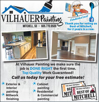 VILHAUERPaintunaEstablished 2018Thank you for voting usBest of Mitchell,for 2 years in a row.MITCHELL, SD  605.770.9509At Vilhauer Painting we make sure thejob is DONE RIGHT the first time.Top Quality Work Guaranteed!Call us today for your free estimate!Exterior &* CabinetpaintingResidentialInteriorTHE DAILY REPUBLICBETHE DAILY REPUBLICpaintingMillworkMIT BEST OFMITCHELL& Commercialfinishingpainting VILHAUERPaintuna Established 2018 Thank you for voting us Best of Mitchell, for 2 years in a row. MITCHELL, SD  605.770.9509 At Vilhauer Painting we make sure the job is DONE RIGHT the first time. Top Quality Work Guaranteed! Call us today for your free estimate! Exterior & * Cabinet painting Residential Interior THE DAILY REPUBLIC BE THE DAILY REPUBLIC painting Millwork MIT BEST OF MITCHELL & Commercial finishing painting
