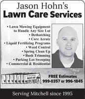 Jason Hohn'sLawn Care Services Lawn Mowing Equipmentto Handle Any Size Lot DethatchingCore Aerate Liquid Fertilizing Programs Weed ControlSpring Clean Up Bush TrimmingParking Lot SweepingCommercial & ResidentialFREE EstimatesTHE DAILY REPUBLICBEST OFMM MMMMMITCHELL 999-0357 or 996-1845Serving Mitchell since 199520132014201591072107SI07 Jason Hohn's Lawn Care Services  Lawn Mowing Equipment to Handle Any Size Lot  Dethatching Core Aerate  Liquid Fertilizing Programs  Weed Control Spring Clean Up  Bush Trimming Parking Lot Sweeping Commercial & Residential FREE Estimates THE DAILY REPUBLIC BEST OF MM MMMMMITCHELL 999-0357 or 996-1845 Serving Mitchell since 1995 2013 2014 2015 9107 2107 SI07